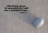 Like living stones, let yourselves be built into a spiritual house... --1 Peter 2.5