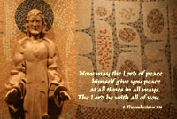 Now may the Lord of peace himself give you peace at all times in all ways. The Lord be with all of you. --2 Thessalonians 3.16