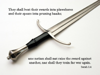 They shall beat their swords into plowshares and their spears into pruning hooks; one nation shall not raise the sword against another, nor shall they train for war again. --Isaiah 2.4