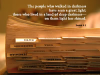 The people who walked in darkness have seen a great light; those who lived in a land of deep darkness—on them light has shined. --Isaiah 9.2