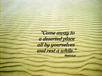 """Come away to a deserted place all by yourselves and rest a while."" -- Mark 6.31"