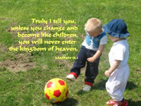 ruly I tell you, unless you change and become like children, you will never enter the kingdom of heaven. -- Matthew18.3