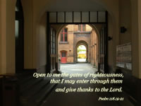 Open to me the gates of righteousness. that I may enter through them and give thenks to the Lord. --Psalm 118.19-21