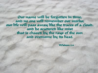Our name will be forgotten in time, and no one will remember our works; our life will pass away like the traces of a cloud, and be scattered like mist  that is chased by the rays of the sun and overcome by its heat. --Wisdom 2.4