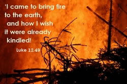 I came to bring fire to the earth, and how I wish it were already kindled!